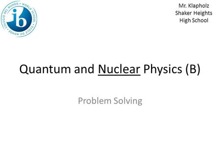 Quantum and Nuclear Physics (B) Problem Solving Mr. Klapholz Shaker Heights High School.