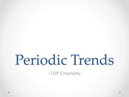 Periodic Trends 11DP Chemistry. Periodic Properties  Certain physical and chemical properties recur at regular intervals, and/or vary in regular fashion,