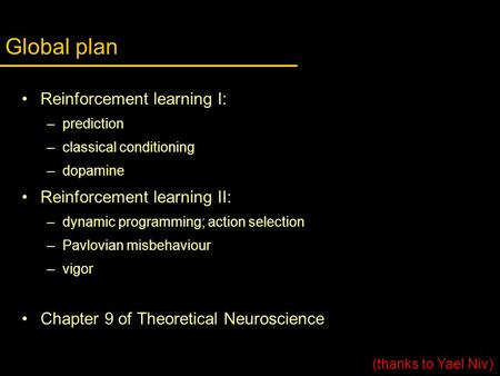 Global plan Reinforcement learning I: –prediction –classical conditioning –dopamine Reinforcement learning II: –dynamic programming; action selection –Pavlovian.