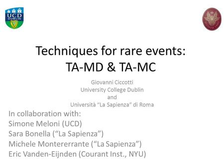 "Techniques for rare events: TA-MD & TA-MC Giovanni Ciccotti University College Dublin and Università ""La Sapienza"" di Roma In collaboration with: Simone."