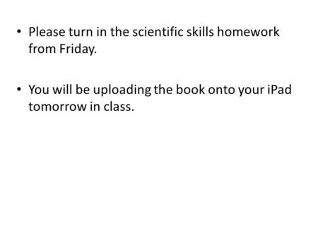 Please turn in the scientific skills homework from Friday. You will be uploading the book onto your iPad tomorrow in class.