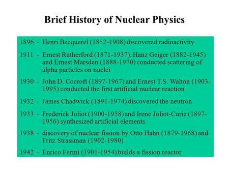 Brief History of Nuclear Physics 1896-Henri Becquerel (1852-1908) discovered radioactivity 1911-Ernest Rutherford (1871-1937), Hanz Geiger (1882-1945)