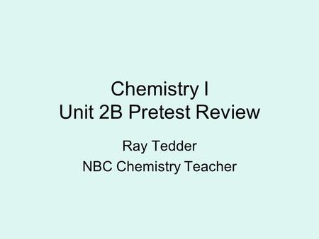 Chemistry I Unit 2B Pretest Review Ray Tedder NBC Chemistry Teacher.