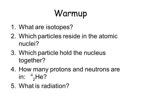 Warmup 1.What are isotopes? 2.Which particles reside in the atomic nuclei? 3.Which particle hold the nucleus together? 4.How many protons and neutrons.