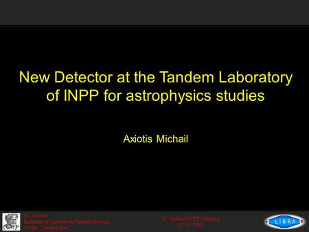 "3 rd Annual INPP Meeting 17/6/2013 M. Axiotis Institute of Nuclear & Particle Physics NCSR ""Demokritos"" New Detector at the Tandem Laboratory of INPP for."