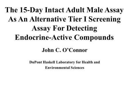 John C. O'Connor DuPont Haskell Laboratory for Health and Environmental Sciences The 15-Day Intact Adult Male Assay As An Alternative Tier I Screening.