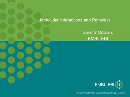 5 EBI is an Outstation of the European Molecular Biology Laboratory. Master title Molecular Interactions and Pathways Sandra Orchard EMBL-EBI 19.05.2015.
