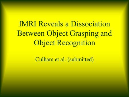 FMRI Reveals a Dissociation Between Object Grasping and Object Recognition Culham et al. (submitted)