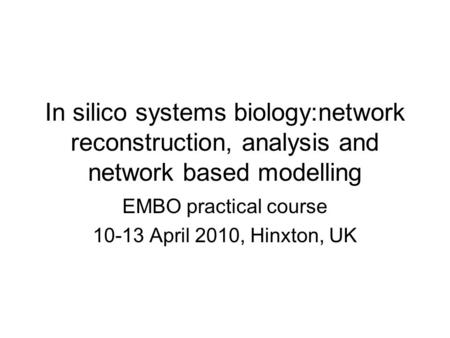 In silico systems biology:network reconstruction, analysis and network based modelling EMBO practical course 10-13 April 2010, Hinxton, UK.