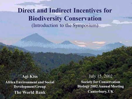 Direct and Indirect Incentives for Biodiversity Conservation (Introduction to the Symposium) Agi Kiss Africa Environment and Social Development Group The.