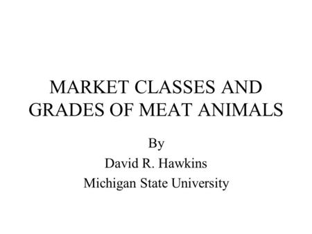 MARKET CLASSES AND GRADES OF MEAT ANIMALS By David R. Hawkins Michigan State University.