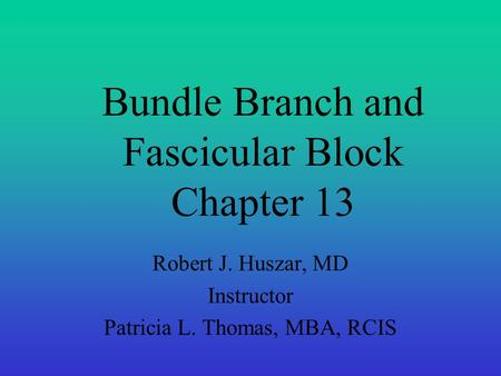 Bundle Branch and Fascicular Block Chapter 13 Robert J. Huszar, MD Instructor Patricia L. Thomas, MBA, RCIS.