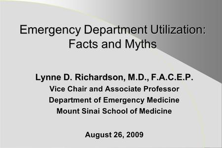 Emergency Department Utilization: Facts and Myths Lynne D. Richardson, M.D., F.A.C.E.P. Vice Chair and Associate Professor Department of Emergency Medicine.