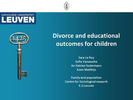 Divorce and educational outcomes for children Sara Le Roy Sofie Vanassche An Katrien Sodermans Koen Matthijs Family and population Centre for Sociological.