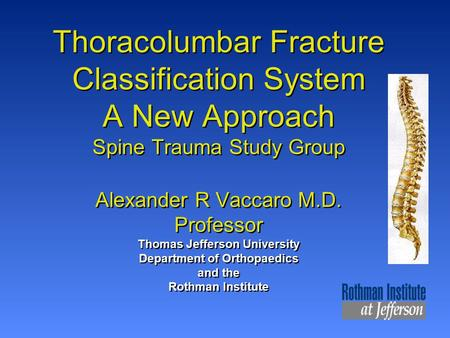 Thoracolumbar Fracture Classification System A New Approach Spine Trauma Study Group Alexander R Vaccaro M.D. Professor Thomas Jefferson University Department.