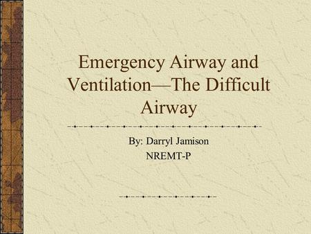 Emergency Airway and Ventilation—The Difficult Airway By: Darryl Jamison NREMT-P.