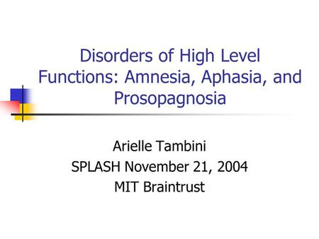 Disorders of High Level Functions: Amnesia, Aphasia, and Prosopagnosia Arielle Tambini SPLASH November 21, 2004 MIT Braintrust.