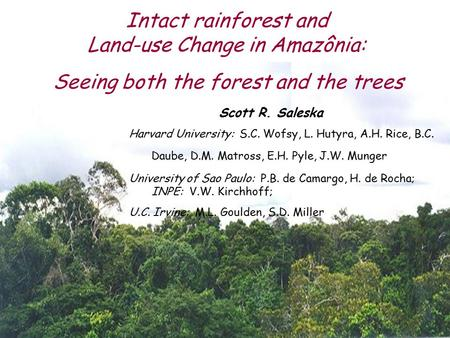 Intact rainforest and Land-use Change in Amazônia: Scott R. Saleska Harvard University: S.C. Wofsy, L. Hutyra, A.H. Rice, B.C. Daube, D.M. Matross, E.H.