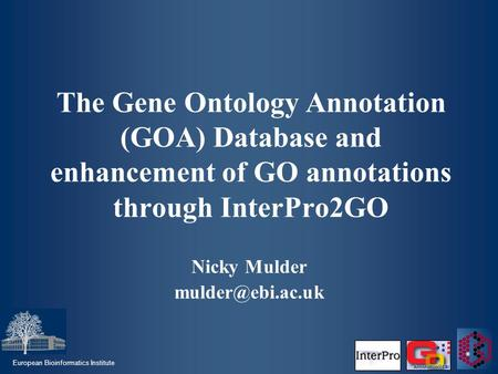 European Bioinformatics Institute The Gene Ontology Annotation (GOA) Database and enhancement of GO annotations through InterPro2GO Nicky Mulder