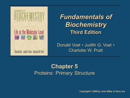 Fundamentals of Biochemistry Third Edition Fundamentals of Biochemistry Third Edition Chapter 5 Proteins: Primary Structure Chapter 5 Proteins: Primary.