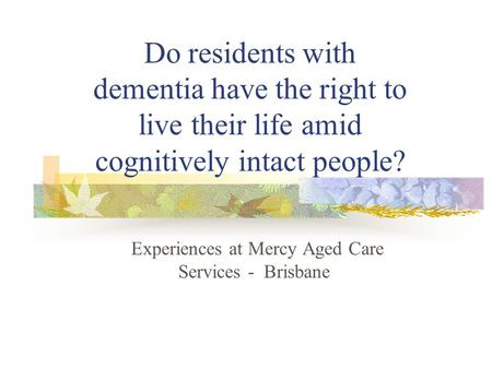 Do residents with dementia have the right to live their life amid cognitively intact people? Experiences at Mercy Aged Care Services - Brisbane.