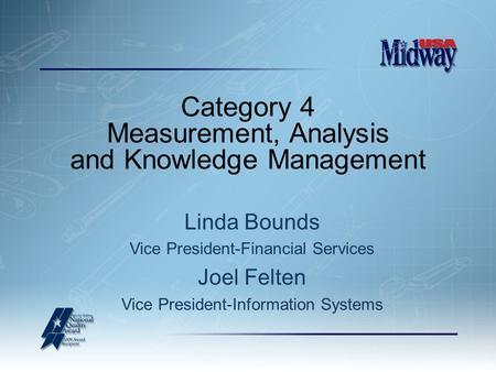 Category 4 Measurement, Analysis and Knowledge Management Linda Bounds Vice President-Financial Services Joel Felten Vice President-Information Systems.