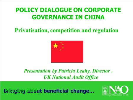 Bringing about beneficial change... POLICY DIALOGUE ON CORPORATE GOVERNANCE IN CHINA Presentation by Patricia Leahy, Director, UK National Audit Office.