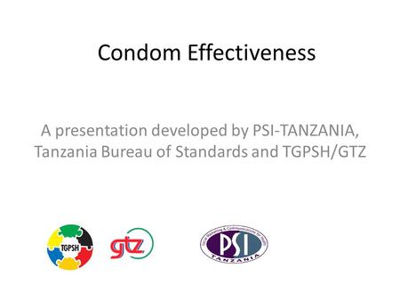 Condom Effectiveness A presentation developed by PSI-TANZANIA, Tanzania Bureau of Standards and TGPSH/GTZ.