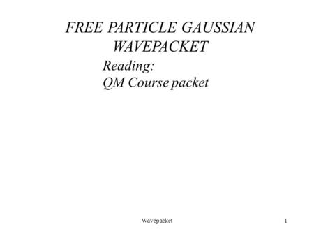 Wavepacket1 Reading: QM Course packet FREE PARTICLE GAUSSIAN WAVEPACKET.