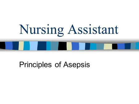 Nursing Assistant Principles of Asepsis. Common infectious agents Microorganisms – tiny organisms that can be disease causing that can only be seen with.