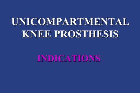 UNICOMPARTMENTAL KNEE PROSTHESIS INDICATIONS. N. CONFALONIERI ORTHOPAEDIC DEPARTMENT ORTHOPAEDIC AND TRAUMATOLOGIC CENTER MILAN.