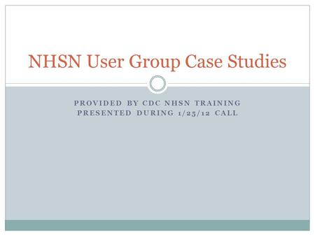 PROVIDED BY CDC NHSN TRAINING PRESENTED DURING 1/25/12 CALL NHSN User Group Case Studies.