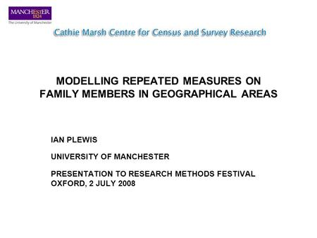 MODELLING REPEATED MEASURES ON FAMILY MEMBERS IN GEOGRAPHICAL AREAS IAN PLEWIS UNIVERSITY OF MANCHESTER PRESENTATION TO RESEARCH METHODS FESTIVAL OXFORD,