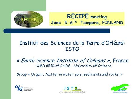 RECIPE meeting June 5-6 Th Tampere, FINLAND Group « Organic Matter in water, sols, sediments and rocks » « Earth Science Institute of Orleans », France.