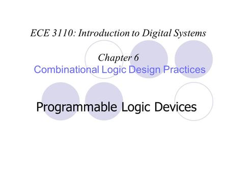 ECE 3110: Introduction to Digital Systems Chapter 6 Combinational Logic Design Practices Programmable Logic Devices.