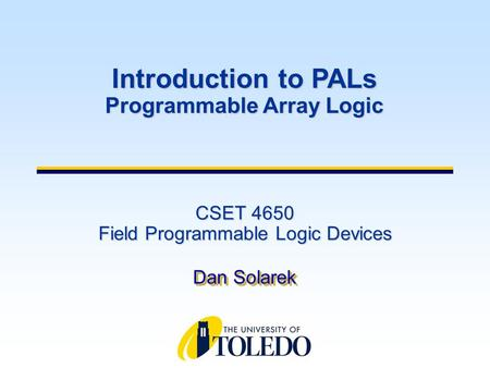 CSET 4650 Field Programmable Logic Devices Dan Solarek Introduction to PALs Programmable Array Logic.