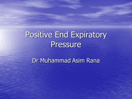 Positive End Expiratory Pressure Dr Muhammad Asim Rana.