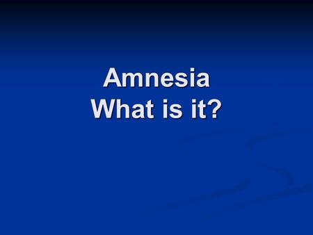 Amnesia What is it?. Memory Proposed Types of Memory Fact memory Skill memory Declarative Non-declarative (Procedural) MemoryHabit ExplicitImplicit Knowing.