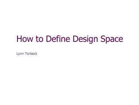 How to Define Design Space Lynn Torbeck. Overview Why is a definition important? Definitions of Design Space. Deconstructing Q8 Definition. Basic science,