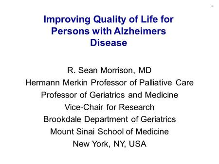 Improving Quality of Life for Persons with Alzheimers Disease R. Sean Morrison, MD Hermann Merkin Professor of Palliative Care Professor of Geriatrics.