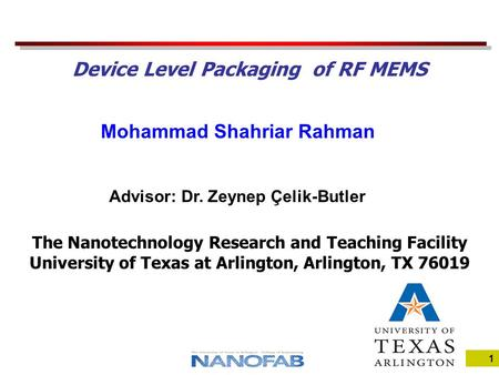 1 Mohammad Shahriar Rahman The Nanotechnology Research and Teaching Facility University of Texas at Arlington, Arlington, TX 76019 Device Level Packaging.