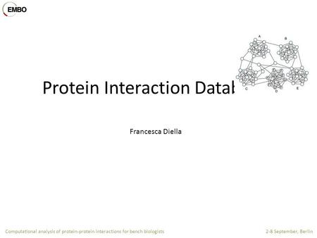 Computational analysis of protein-protein interactions for bench biologists 2-8 September, Berlin Protein Interaction Databases Francesca Diella.