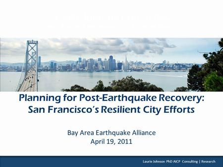 L AURIE J OHNSON C ONSULTING Urban Planning ● Risk Management ● Disaster Recovery Laurie Johnson PhD AICP Consulting | Research Planning for Post-Earthquake.