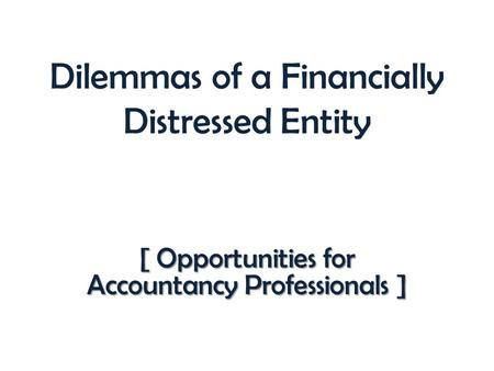 Dilemmas of a Financially Distressed Entity [ Opportunities for Accountancy Professionals ]