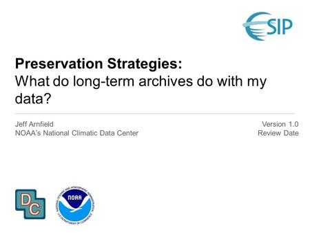 Preservation Strategies: What do long-term archives do with my data? Jeff Arnfield NOAA's National Climatic Data Center Version 1.0 Review Date.