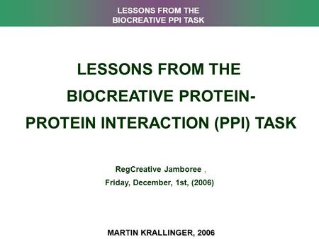 LESSONS FROM THE BIOCREATIVE PROTEIN- PROTEIN INTERACTION (PPI) TASK RegCreative Jamboree, Friday, December, 1st, (2006) MARTIN KRALLINGER, 2006 LESSONS.