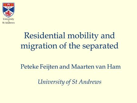 Residential mobility and migration of the separated Peteke Feijten and Maarten van Ham University of St Andrews.