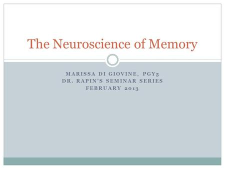 MARISSA DI GIOVINE, PGY5 DR. RAPIN'S SEMINAR SERIES FEBRUARY 2013 The Neuroscience of Memory.