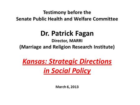 Testimony before the Senate Public Health and Welfare Committee Dr. Patrick Fagan Director, MARRI (Marriage and Religion Research Institute) Kansas: Strategic.