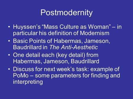 "Postmodernity Huyssen's ""Mass Culture as Woman"" – in particular his definition of Modernism Basic Points of Habermas, Jameson, Baudrillard in The Anti-Aesthetic."